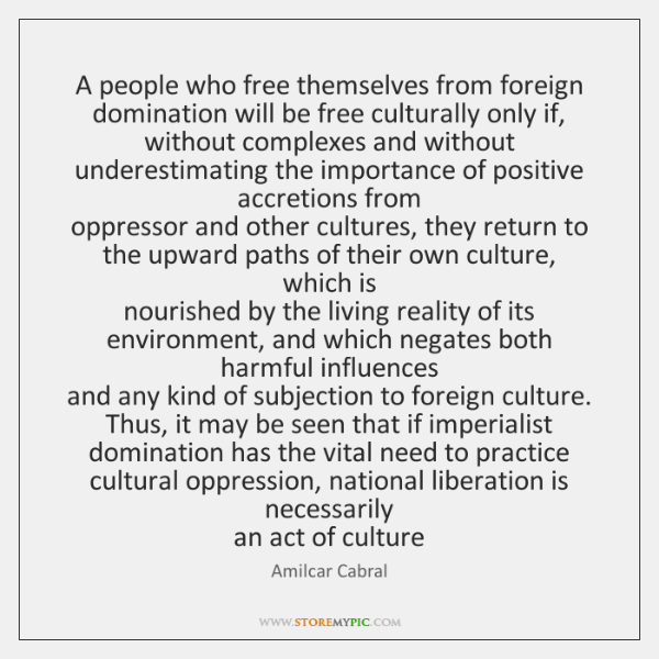 A people who free themselves from foreign domination will be free culturally ...