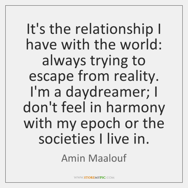It's the relationship I have with the world: always trying to escape ...