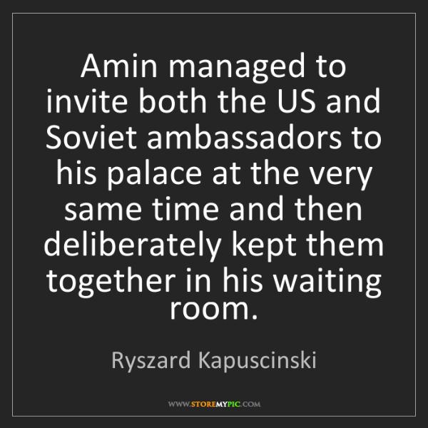 Ryszard Kapuscinski: Amin managed to invite both the US and Soviet ambassadors...