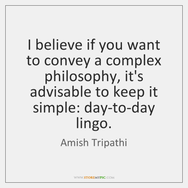 I believe if you want to convey a complex philosophy, it's advisable ...