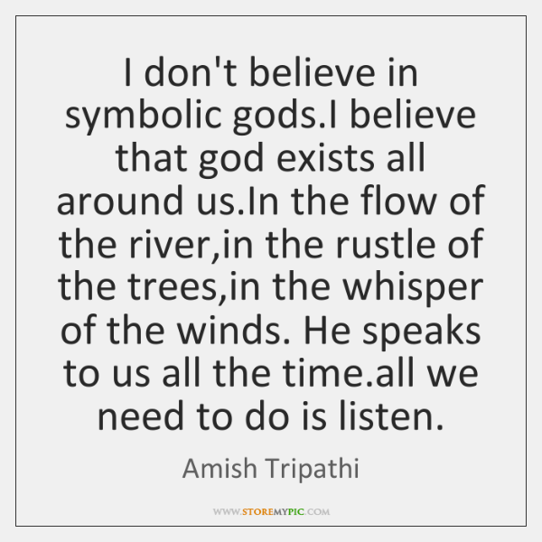 I don't believe in symbolic gods.I believe that god exists all ...