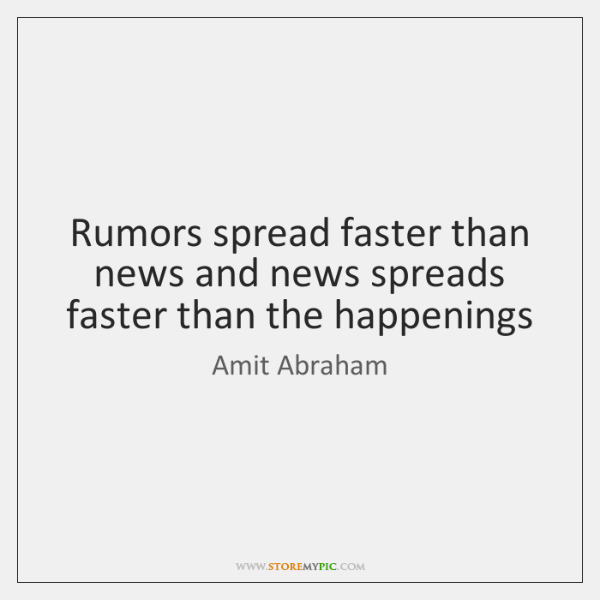 Rumors spread faster than news and news spreads faster than the happenings