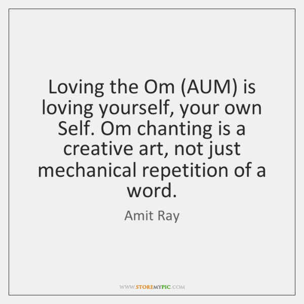 Loving the Om (AUM) is loving yourself, your own Self. Om chanting ...