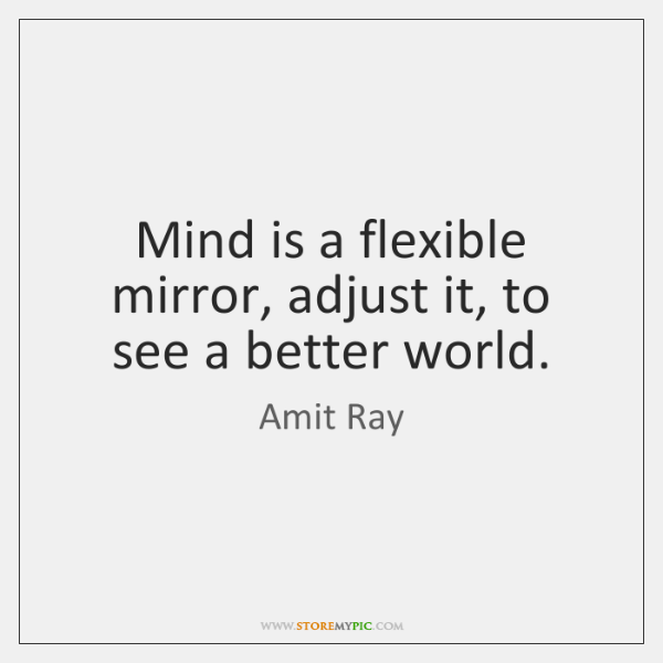 Mind is a flexible mirror, adjust it, to see a better world.