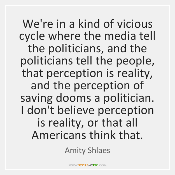 We're in a kind of vicious cycle where the media tell the ...