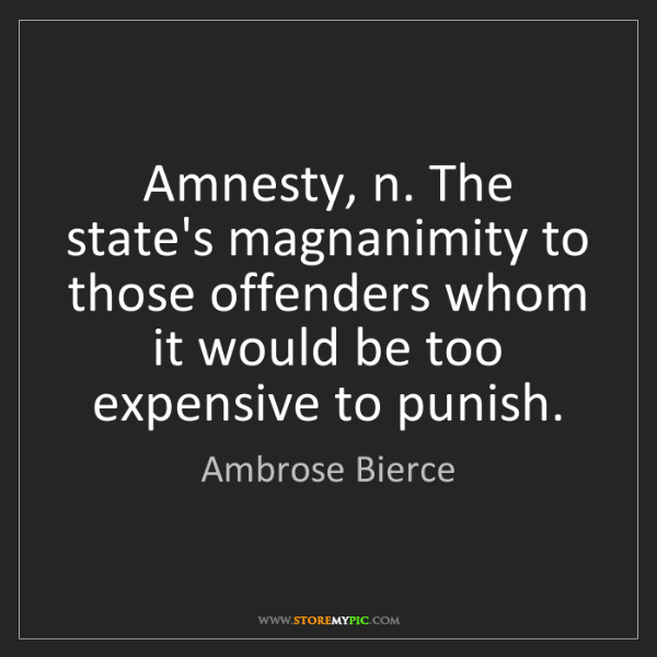 Ambrose Bierce: Amnesty, n. The state's magnanimity to those offenders...