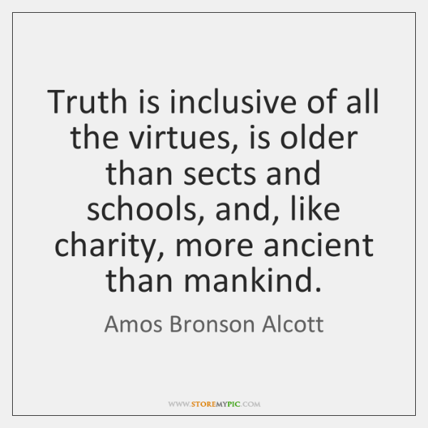 Truth is inclusive of all the virtues, is older than sects and ...