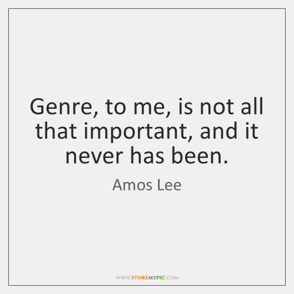 Genre, to me, is not all that important, and it never has ...