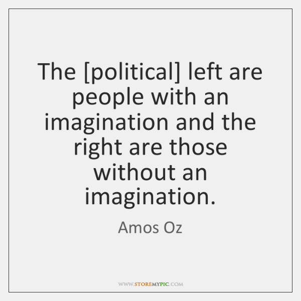 The [political] left are people with an imagination and the right are ...