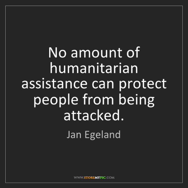 Jan Egeland: No amount of humanitarian assistance can protect people...