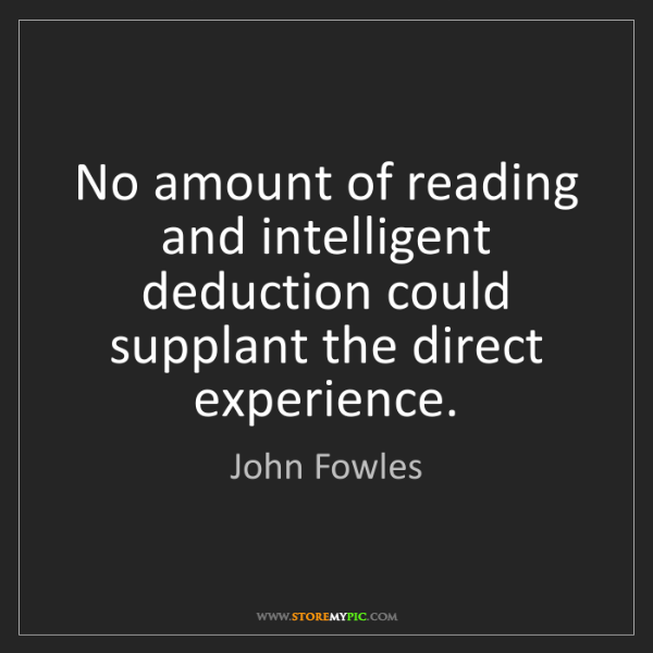 John Fowles: No amount of reading and intelligent deduction could...