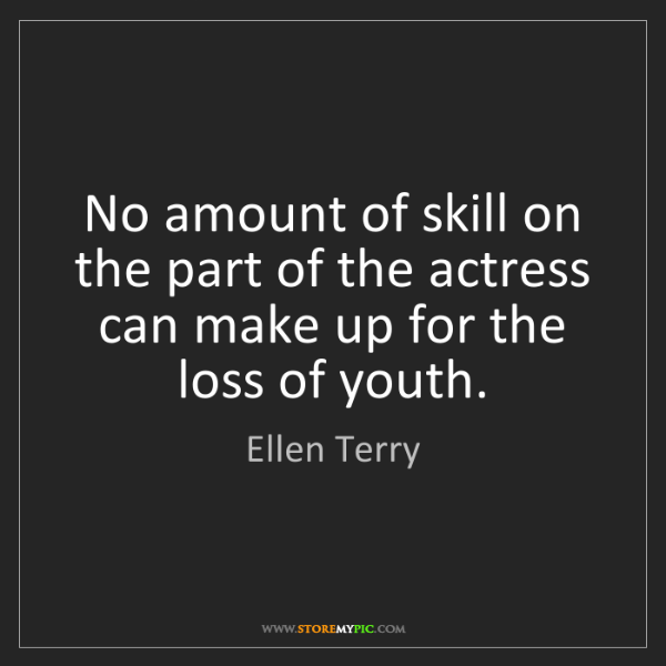 Ellen Terry: No amount of skill on the part of the actress can make...