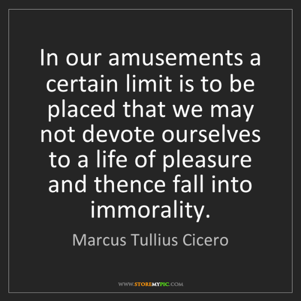 Marcus Tullius Cicero: In our amusements a certain limit is to be placed that...
