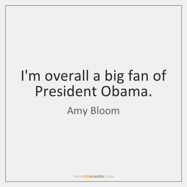 I'm overall a big fan of President Obama.