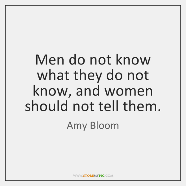 Men do not know what they do not know, and women should ...