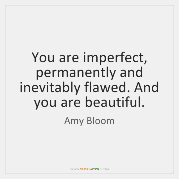 You are imperfect, permanently and inevitably flawed. And you are beautiful.