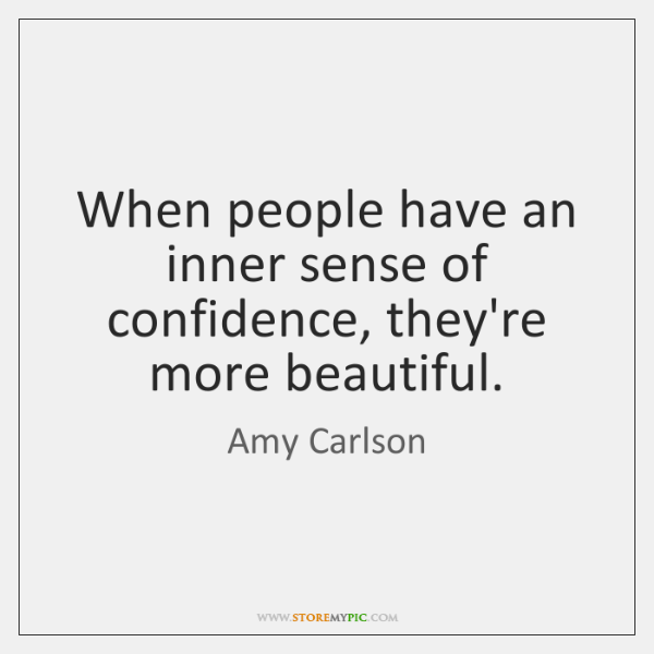 When people have an inner sense of confidence, they're more beautiful.