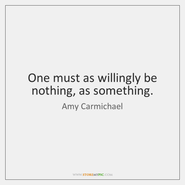 One must as willingly be nothing, as something.