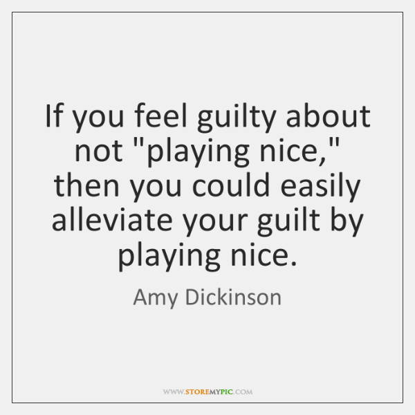 """If you feel guilty about not """"playing nice,"""" then you could easily ..."""