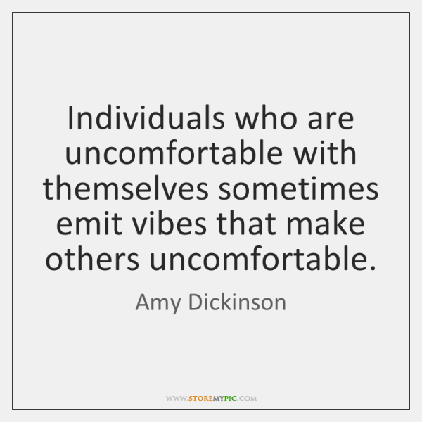 Individuals who are uncomfortable with themselves sometimes emit vibes that make others ...