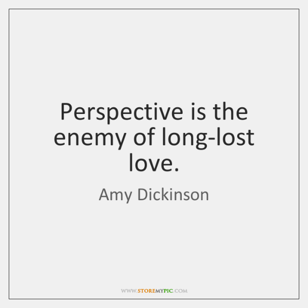 Perspective is the enemy of long-lost love.