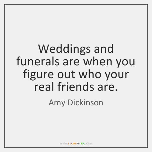 Weddings and funerals are when you figure out who your real friends ...