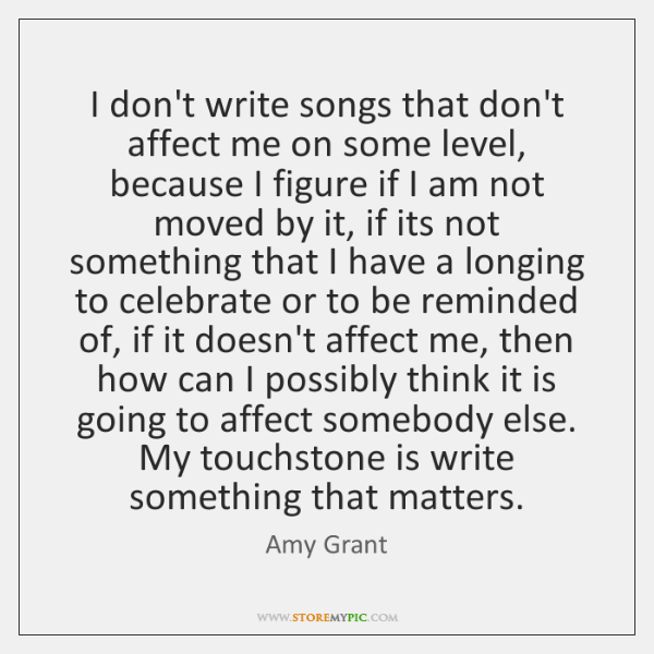 I don't write songs that don't affect me on some level, because ...