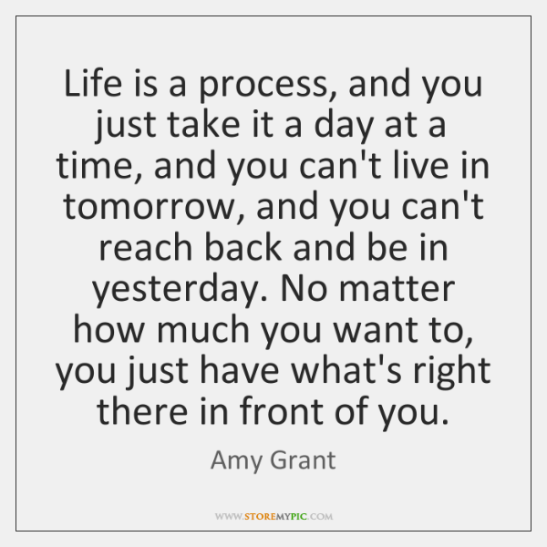 Life is a process, and you just take it a day at ...