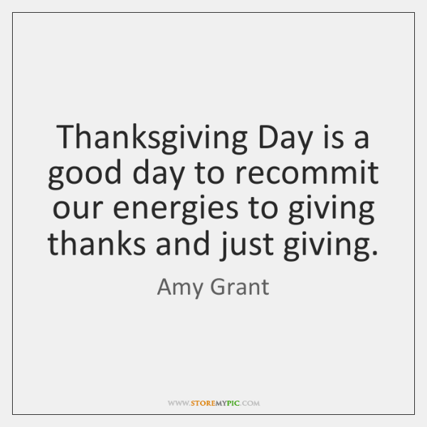 Thanksgiving Day is a good day to recommit our energies to giving ...