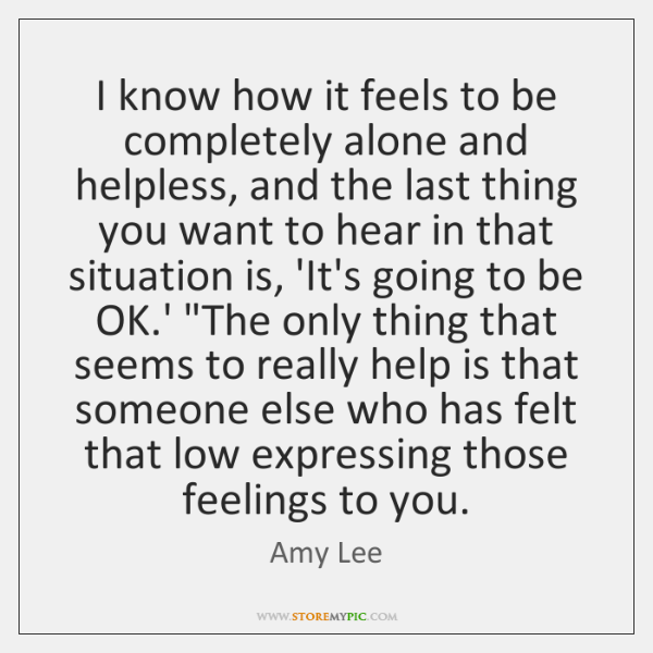 I know how it feels to be completely alone and helpless, and ...