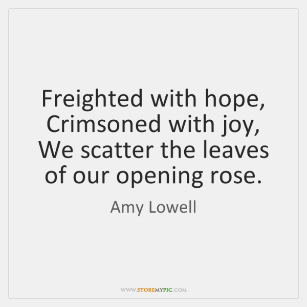Freighted with hope, Crimsoned with joy, We scatter the leaves of our ...