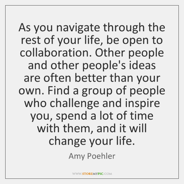 As you navigate through the rest of your life, be open to ...