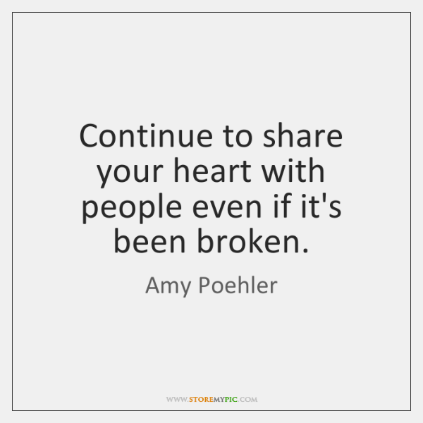 Continue to share your heart with people even if it's been broken.