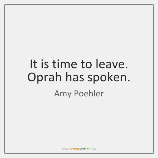 It is time to leave. Oprah has spoken.