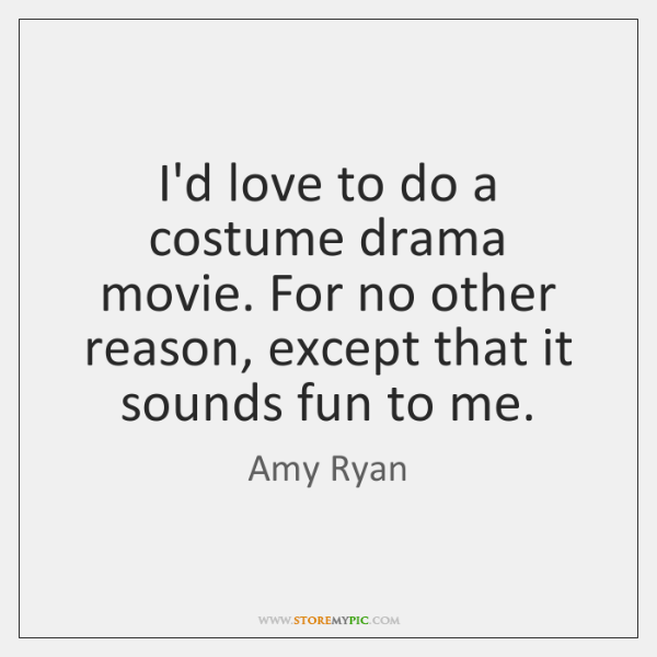 I'd love to do a costume drama movie. For no other reason, ...