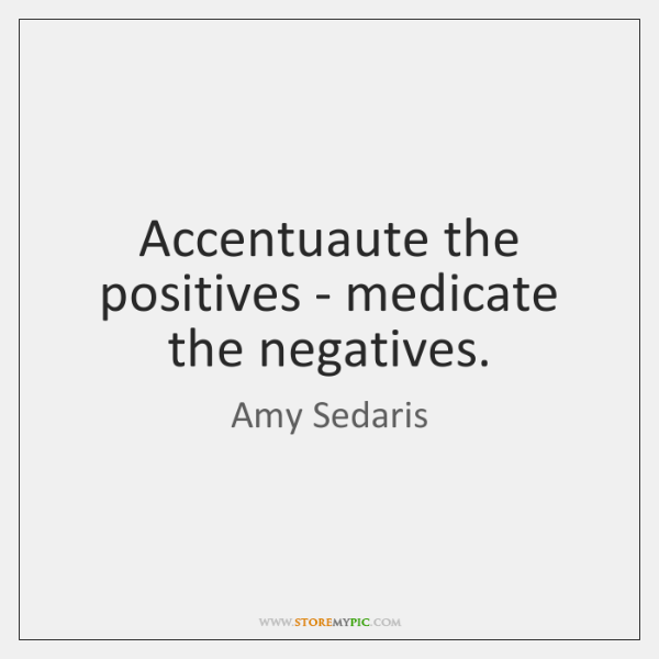 Accentuaute the positives - medicate the negatives.