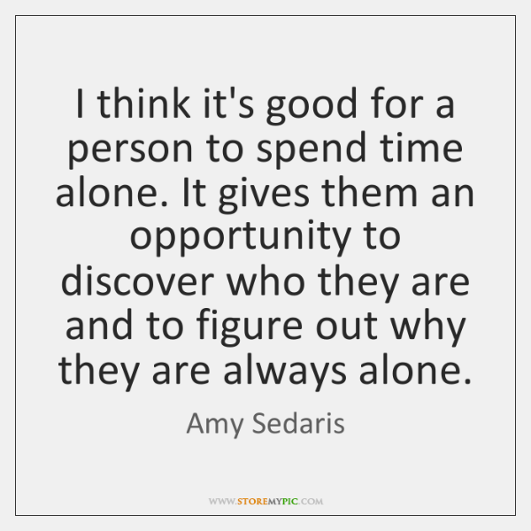 I think it's good for a person to spend time alone. It ...