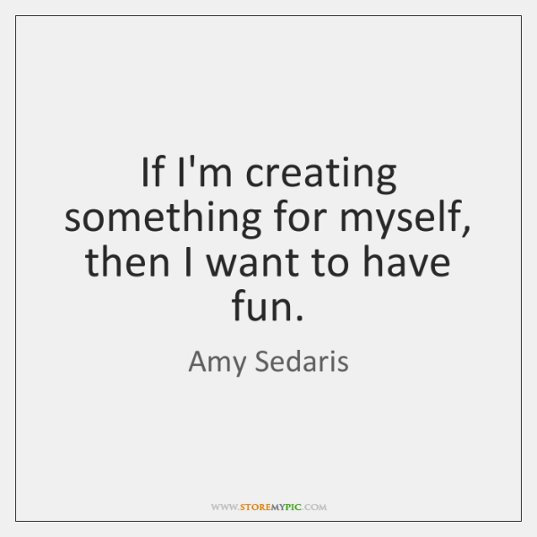 If I'm creating something for myself, then I want to have fun.