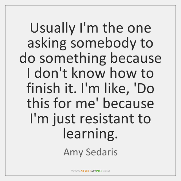 Usually I'm the one asking somebody to do something because I don't ...