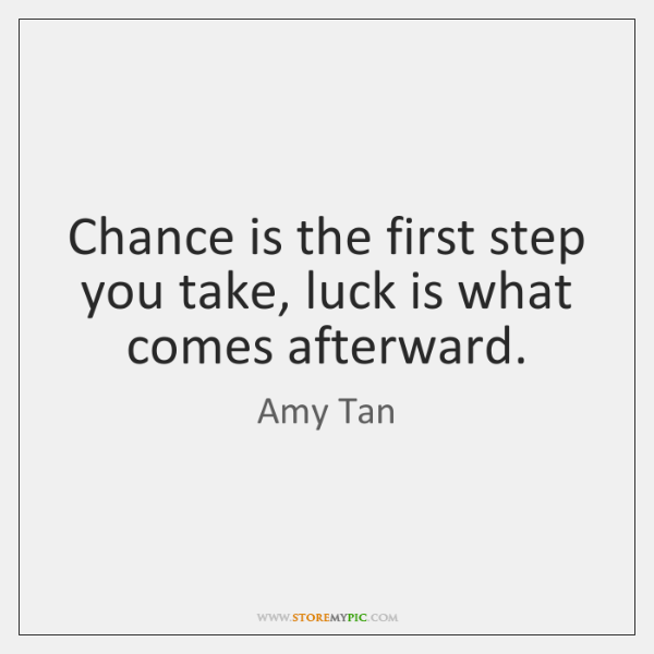 Chance is the first step you take, luck is what comes afterward.