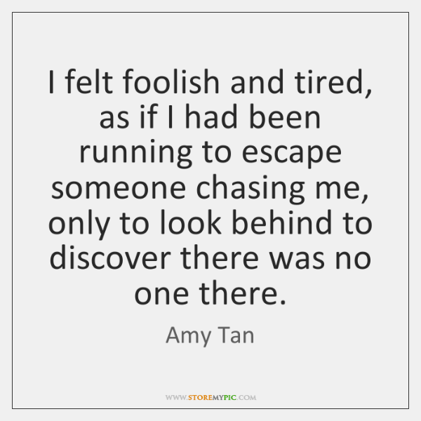 I felt foolish and tired, as if I had been running to ...