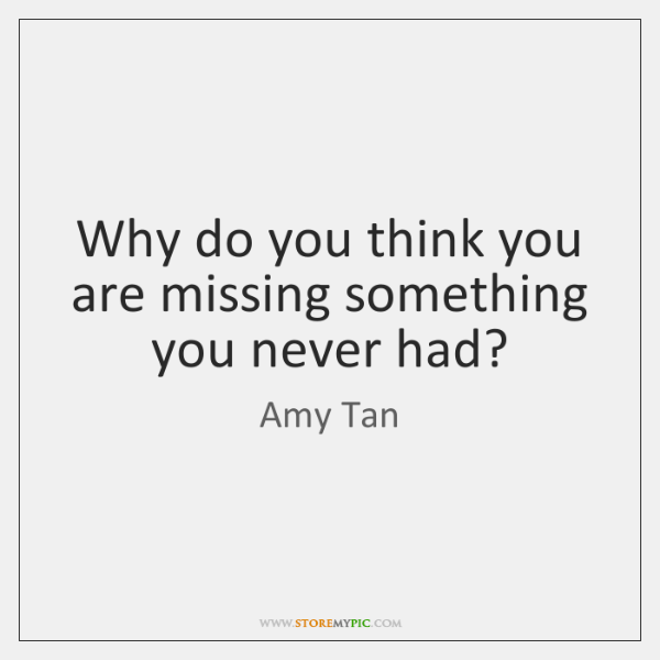 Why do you think you are missing something you never had?