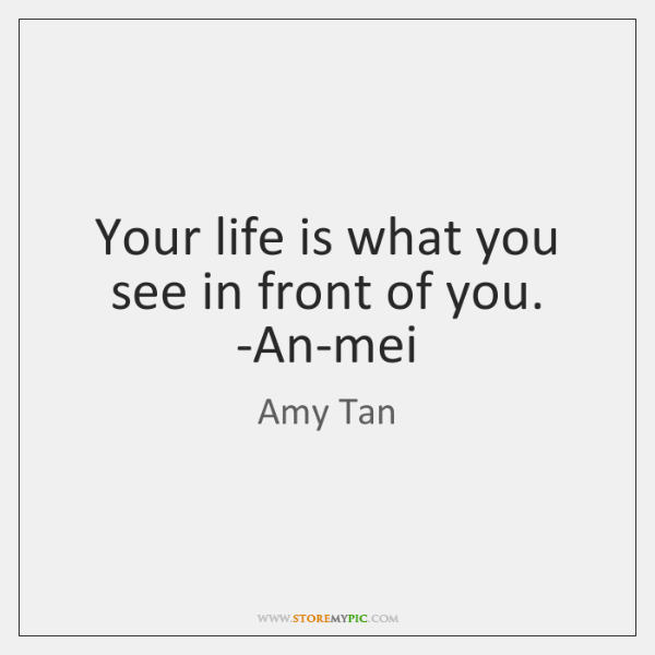 Your life is what you see in front of you. -An-mei