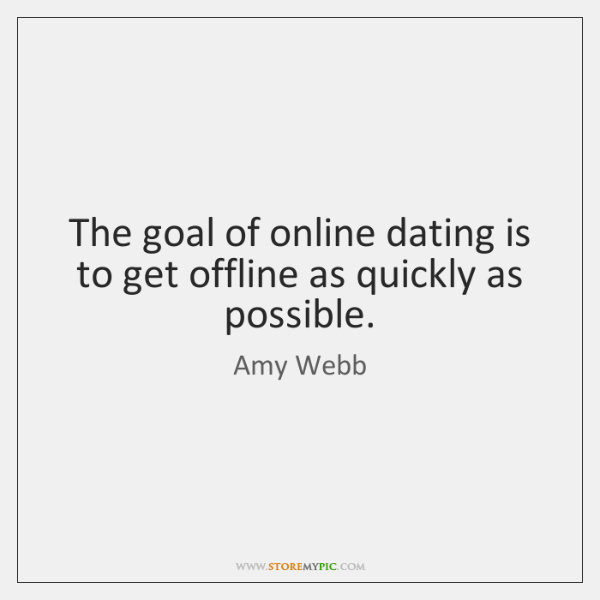 The goal of online dating is to get offline as quickly as ...