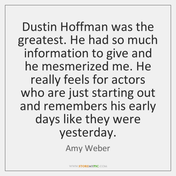 Dustin Hoffman was the greatest. He had so much information to give ...
