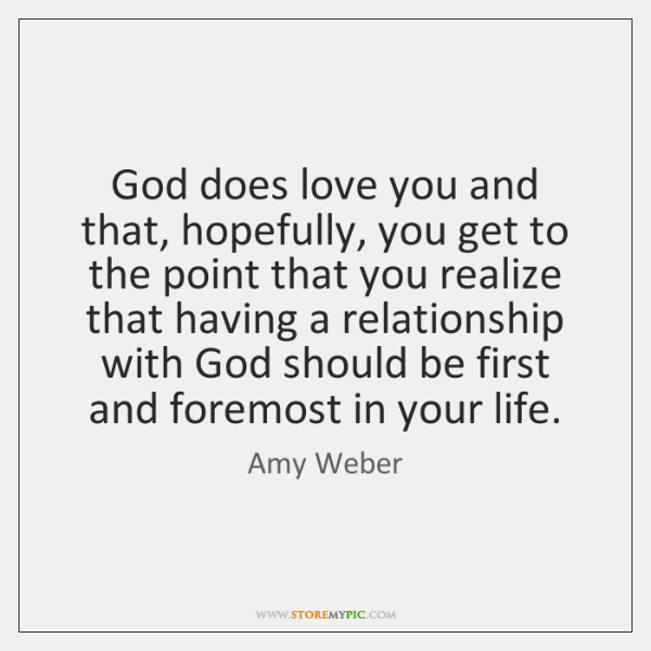 God does love you and that, hopefully, you get to the point ...