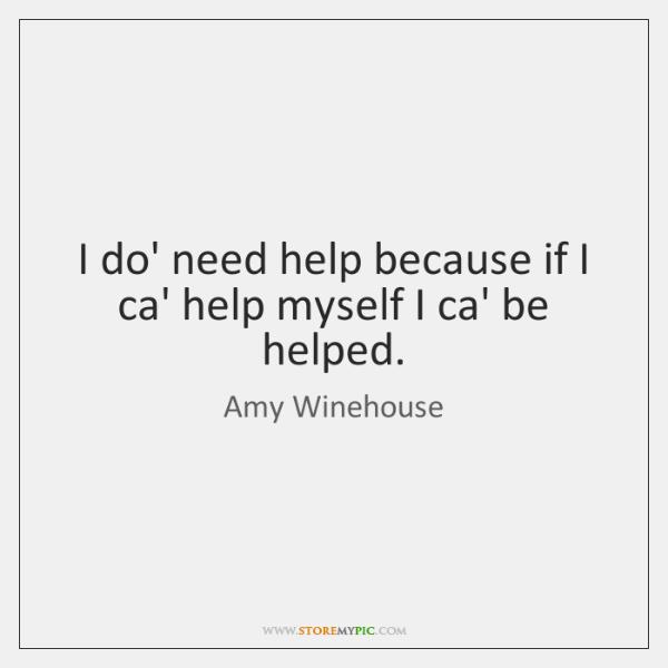 I do' need help because if I ca' help myself I ca' ...