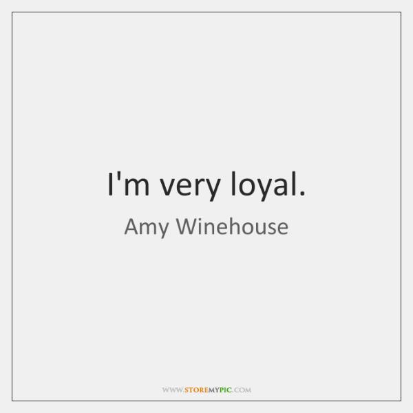 I'm very loyal.