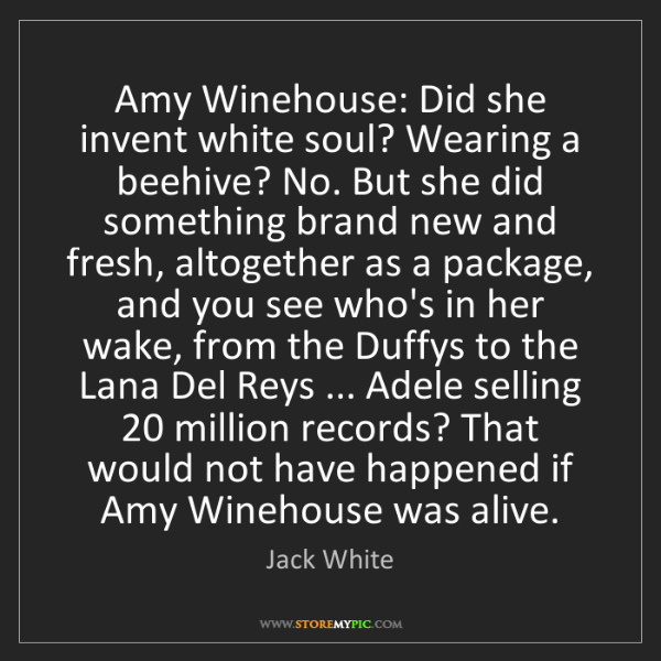 Jack White: Amy Winehouse: Did she invent white soul? Wearing a beehive?...