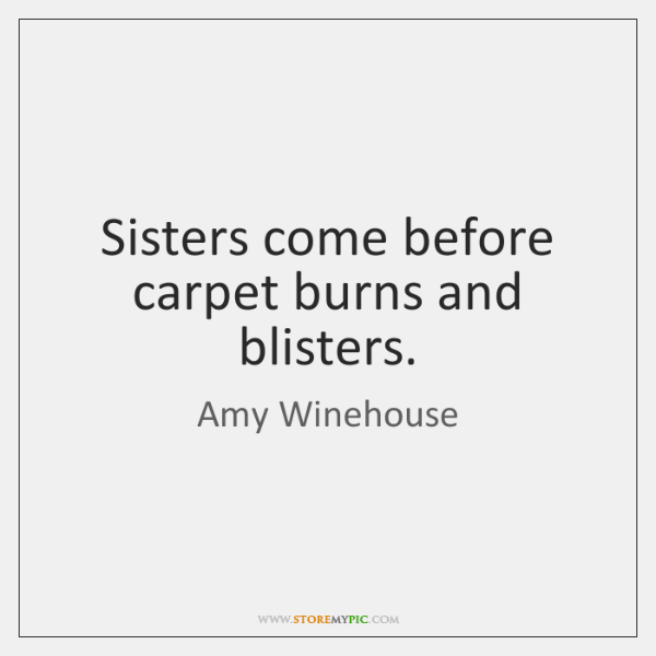 Sisters come before carpet burns and blisters.